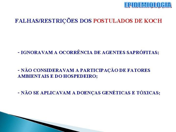 FALHAS/RESTRIÇÕES DOS POSTULADOS DE KOCH - IGNORAVAM A OCORRÊNCIA DE AGENTES SAPRÓFITAS; - NÃO