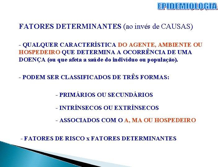 FATORES DETERMINANTES (ao invés de CAUSAS) - QUALQUER CARACTERÍSTICA DO AGENTE, AMBIENTE OU HOSPEDEIRO
