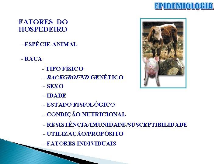 FATORES DO HOSPEDEIRO - ESPÉCIE ANIMAL - RAÇA - TIPO FÍSICO - BACKGROUND GENÉTICO