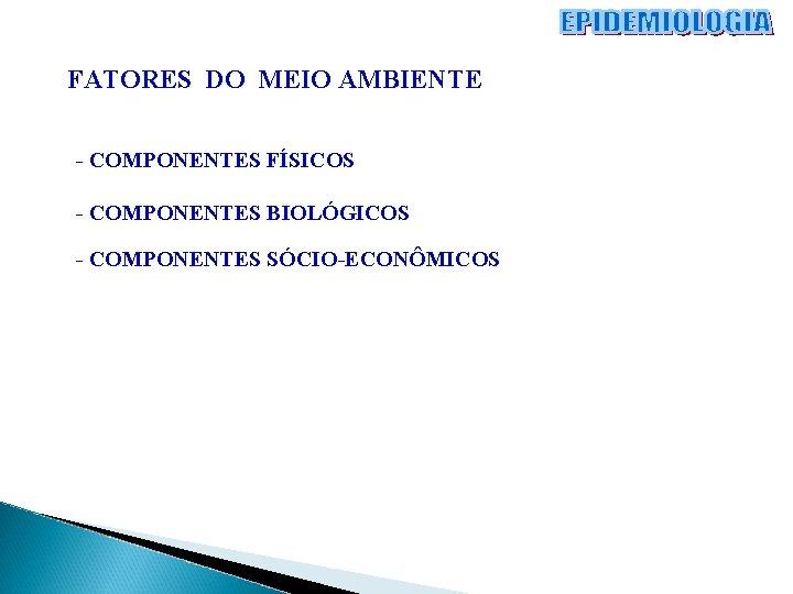 FATORES DO MEIO AMBIENTE - COMPONENTES FÍSICOS - COMPONENTES BIOLÓGICOS - COMPONENTES SÓCIO-ECONÔMICOS