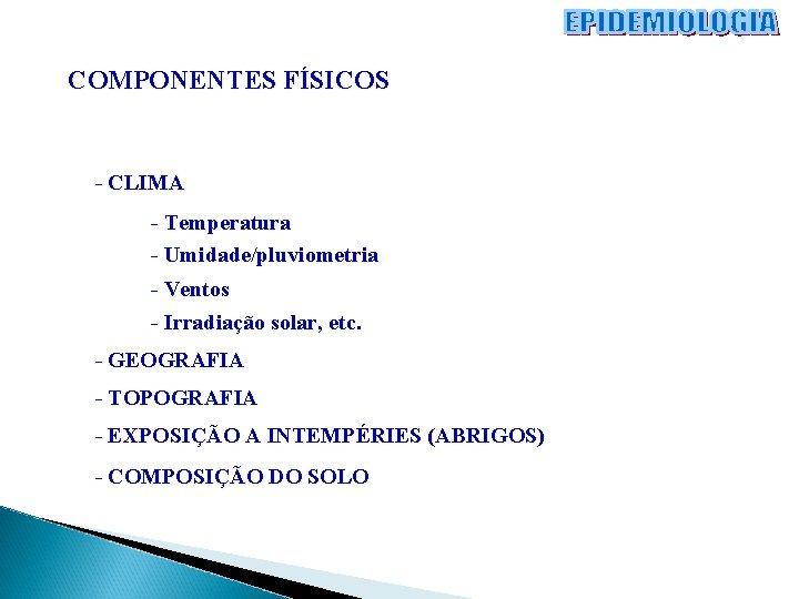 COMPONENTES FÍSICOS - CLIMA - Temperatura - Umidade/pluviometria - Ventos - Irradiação solar, etc.