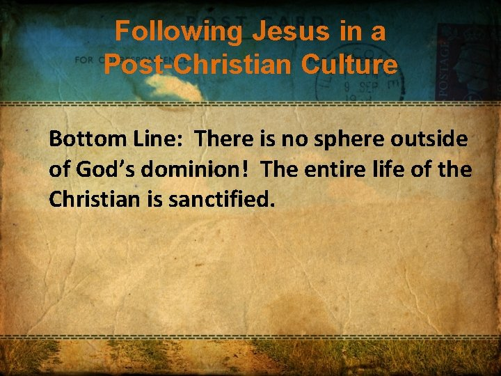 Following Jesus in a Post-Christian Culture Bottom Line: There is no sphere outside of