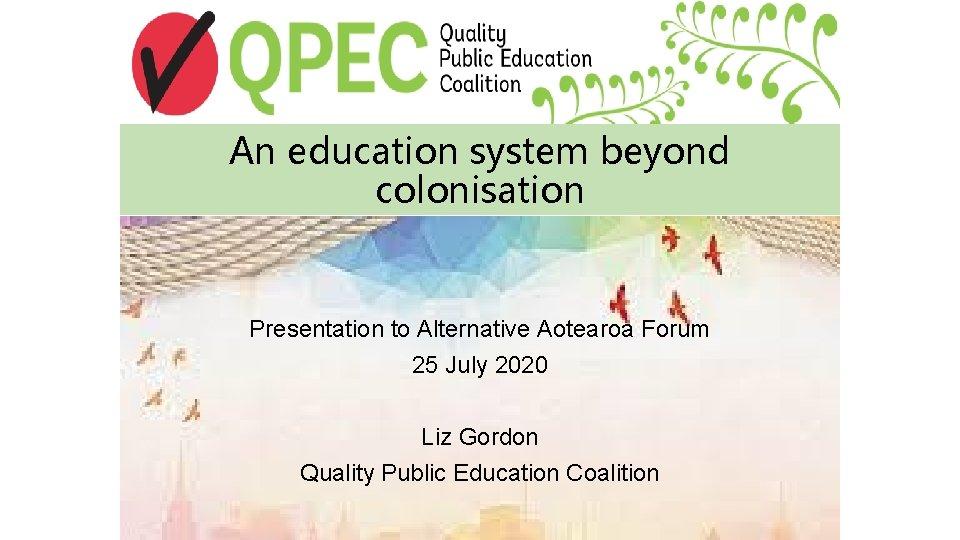 An education system beyond colonisation Presentation to Alternative Aotearoa Forum 25 July 2020 Liz
