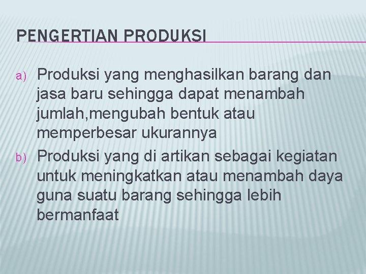 PENGERTIAN PRODUKSI a) b) Produksi yang menghasilkan barang dan jasa baru sehingga dapat menambah