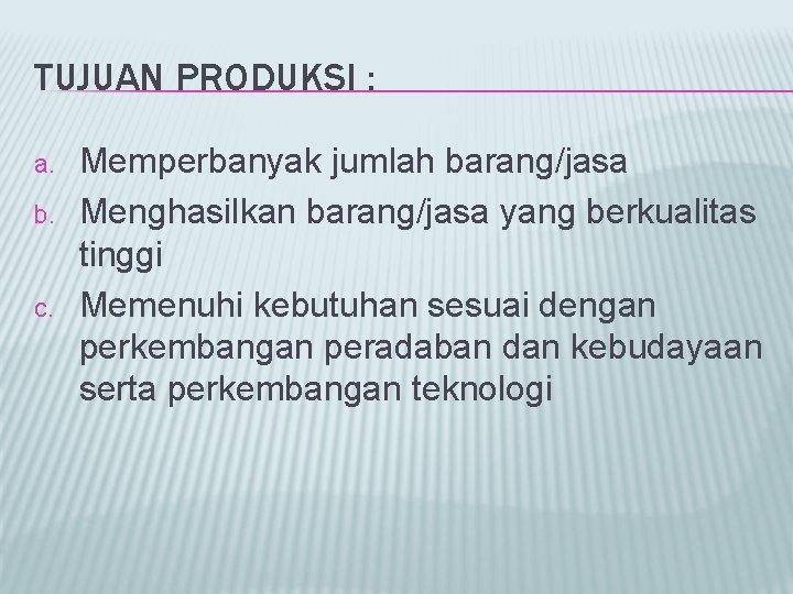 TUJUAN PRODUKSI : a. b. c. Memperbanyak jumlah barang/jasa Menghasilkan barang/jasa yang berkualitas tinggi