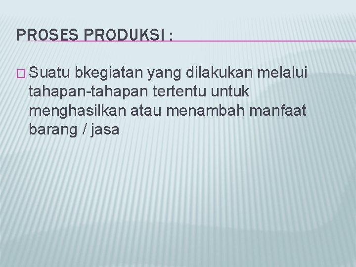 PROSES PRODUKSI : � Suatu bkegiatan yang dilakukan melalui tahapan-tahapan tertentu untuk menghasilkan atau