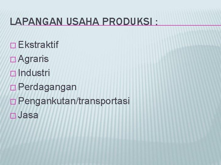 LAPANGAN USAHA PRODUKSI : � Ekstraktif � Agraris � Industri � Perdagangan � Pengankutan/transportasi