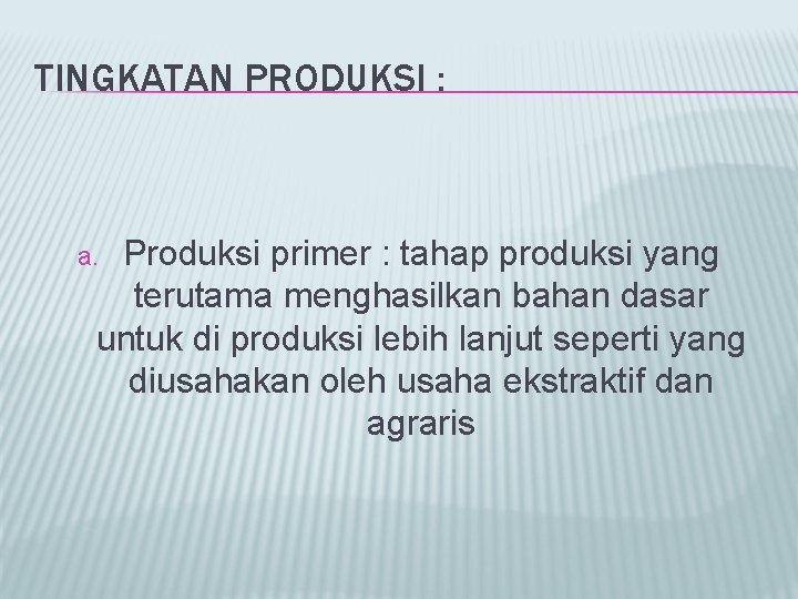 TINGKATAN PRODUKSI : Produksi primer : tahap produksi yang terutama menghasilkan bahan dasar untuk