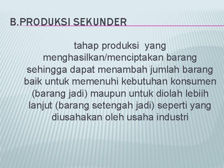 B. PRODUKSI SEKUNDER tahap produksi yang menghasilkan/menciptakan barang sehingga dapat menambah jumlah barang baik
