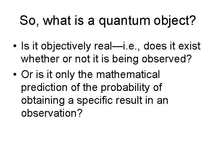 So, what is a quantum object? • Is it objectively real—i. e. , does