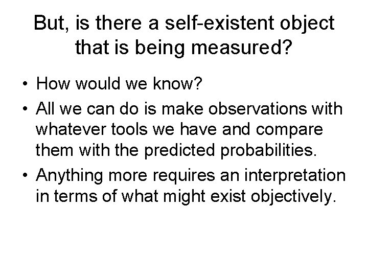 But, is there a self-existent object that is being measured? • How would we