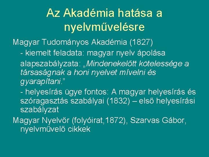 Az Akadémia hatása a nyelvművelésre Magyar Tudományos Akadémia (1827) - kiemelt feladata: magyar nyelv
