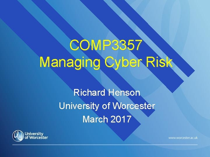 COMP 3357 Managing Cyber Risk Richard Henson University of Worcester March 2017