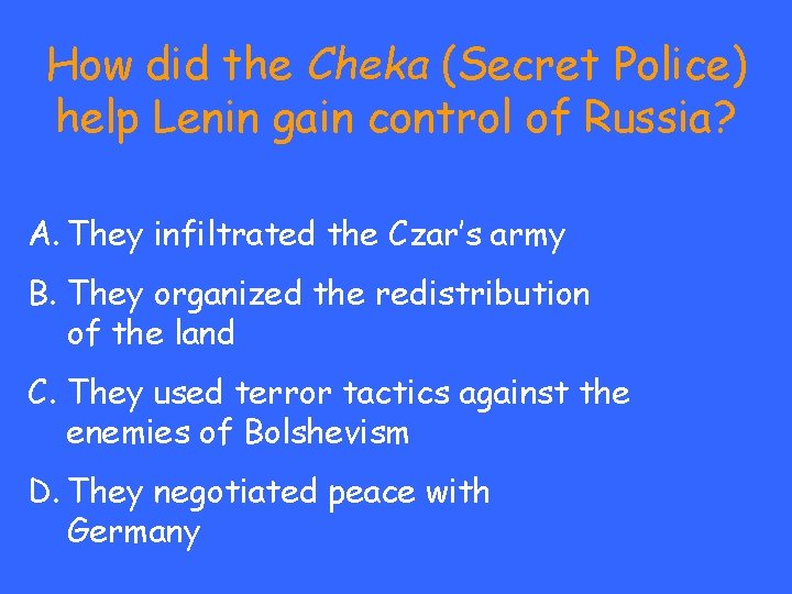 How did the Cheka (Secret Police) help Lenin gain control of Russia? A. They