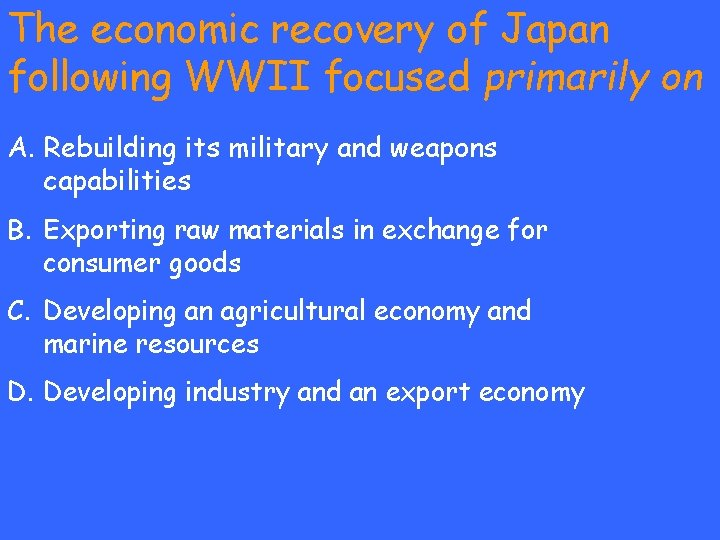 The economic recovery of Japan following WWII focused primarily on A. Rebuilding its military