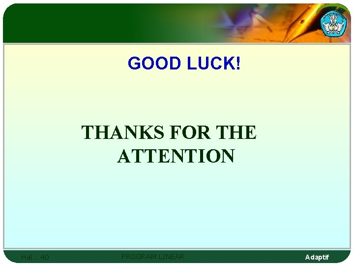 GOOD LUCK! THANKS FOR THE ATTENTION Hal. : 40 PROGRAM LINEAR Adaptif
