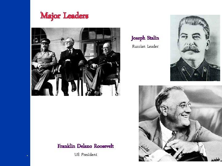 Major Leaders Joseph Stalin Russian Leader Franklin Delano Roosevelt 7 US President