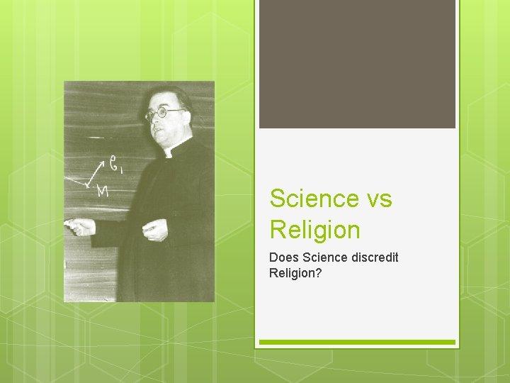 Science vs Religion Does Science discredit Religion?
