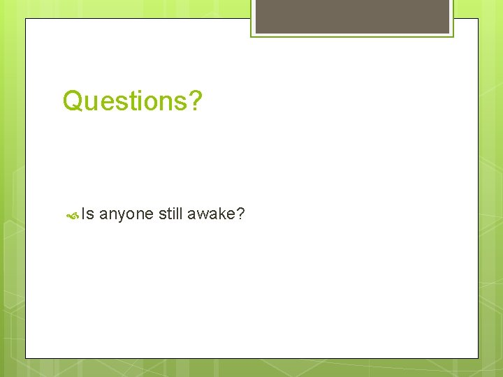 Questions? Is anyone still awake?