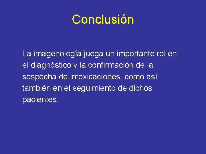 Conclusión La imagenología juega un importante rol en el diagnóstico y la confirmación de