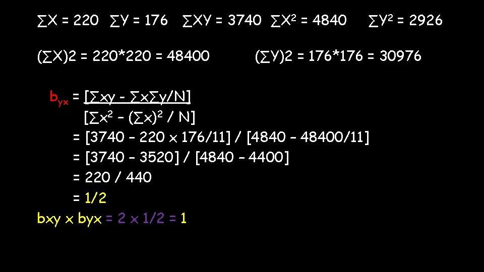 ∑X = 220 ∑Y = 176 ∑XY = 3740 ∑X 2 = 4840 (∑X)2