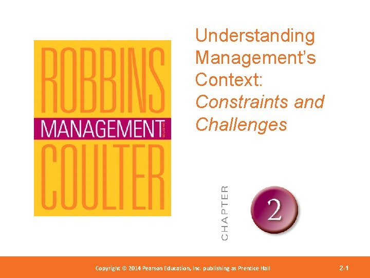 Understanding Management's Context: Constraints and Challenges Copyright 2012 Pearson Education, Copyright © 2014 Pearson©Education,
