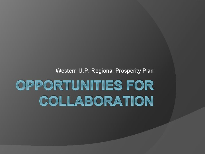 Western U. P. Regional Prosperity Plan OPPORTUNITIES FOR COLLABORATION