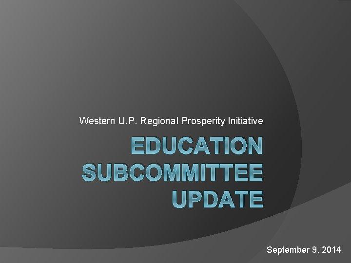 Western U. P. Regional Prosperity Initiative EDUCATION SUBCOMMITTEE UPDATE September 9, 2014