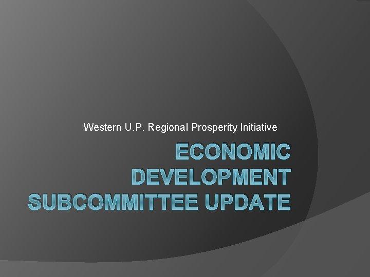 Western U. P. Regional Prosperity Initiative ECONOMIC DEVELOPMENT SUBCOMMITTEE UPDATE