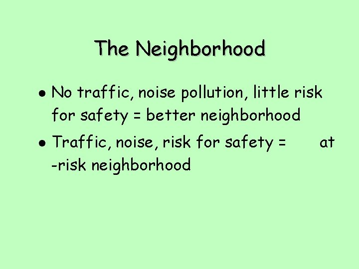 The Neighborhood l l No traffic, noise pollution, little risk for safety = better
