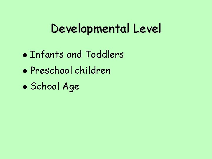 Developmental Level l Infants and Toddlers l Preschool children l School Age