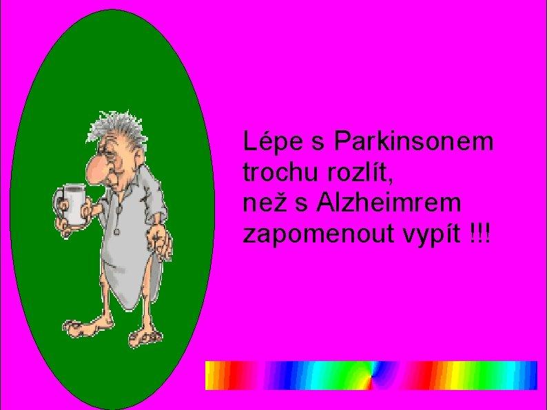 Lépe s Parkinsonem trochu rozlít, než s Alzheimrem zapomenout vypít !!!