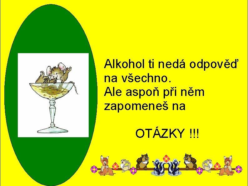 Alkohol ti nedá odpověď na všechno. Ale aspoň při něm zapomeneš na OTÁZKY !!!
