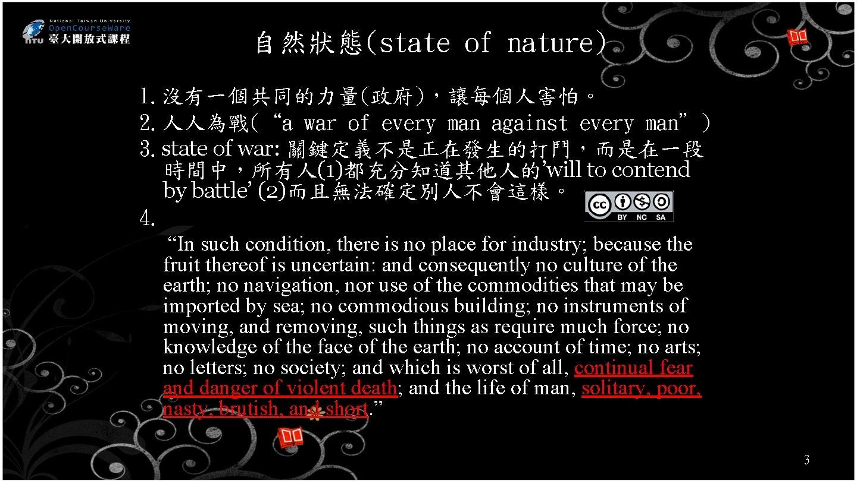 """自然狀態(state of nature) 1. 沒有一個共同的力量(政府),讓每個人害怕。 2. 人人為戰(""""a war of every man against every man"""")"""
