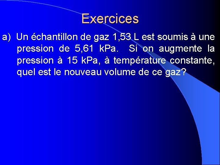 Exercices a) Un échantillon de gaz 1, 53 L est soumis à une pression