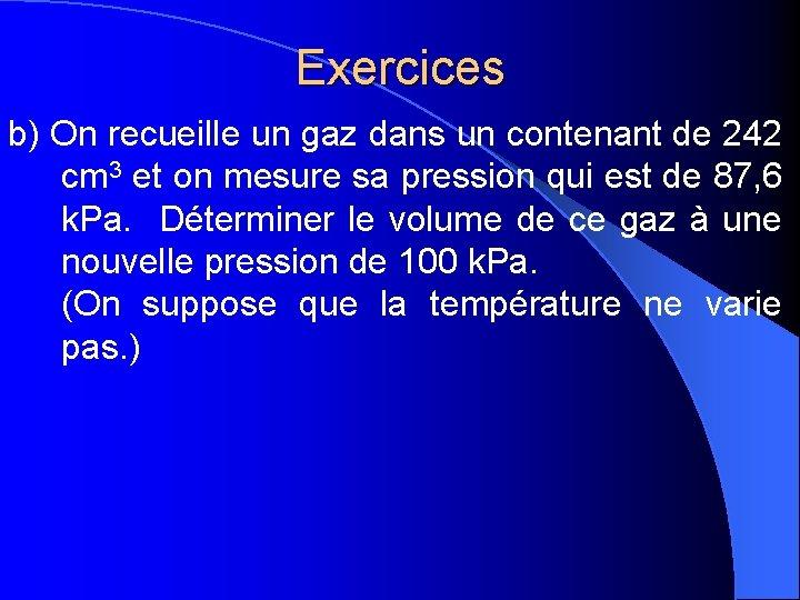 Exercices b) On recueille un gaz dans un contenant de 242 cm 3 et