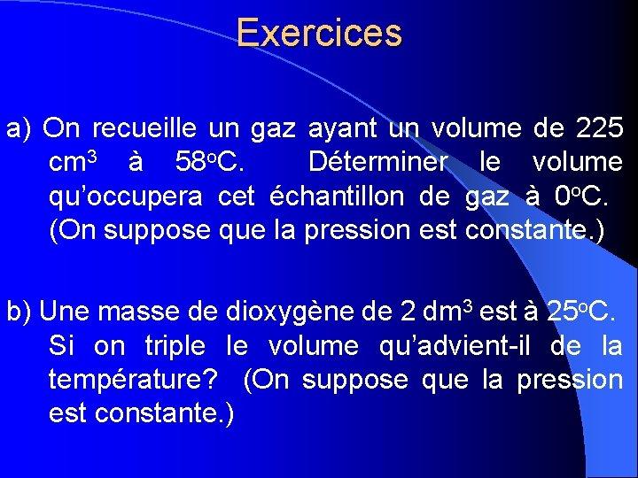 Exercices a) On recueille un gaz ayant un volume de 225 cm 3 à