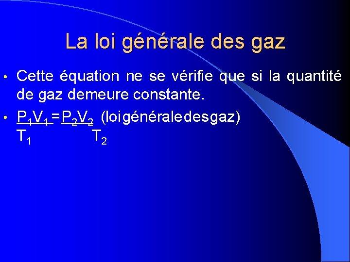 La loi générale des gaz Cette équation ne se vérifie que si la quantité