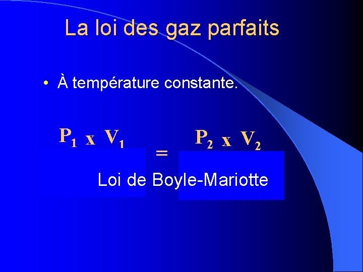 La loi des gaz parfaits • À température constante. P 1 x V 1