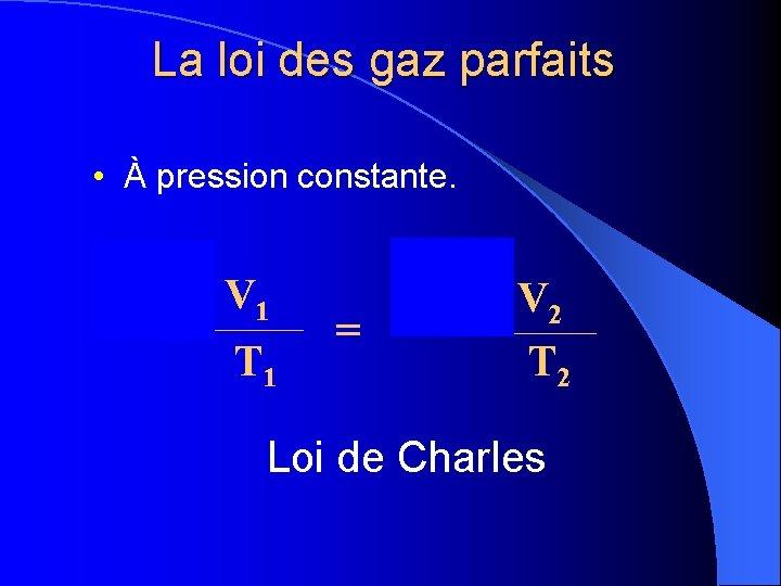 La loi des gaz parfaits • À pression constante. P x 1 V 1