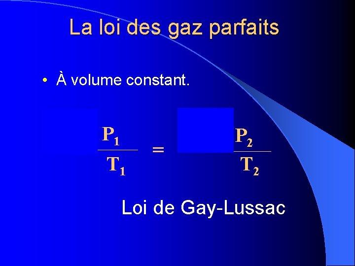 La loi des gaz parfaits • À volume constant. P x 1 P 1