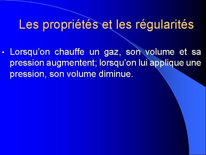 Les propriétés et les régularités • Lorsqu'on chauffe un gaz, son volume et sa