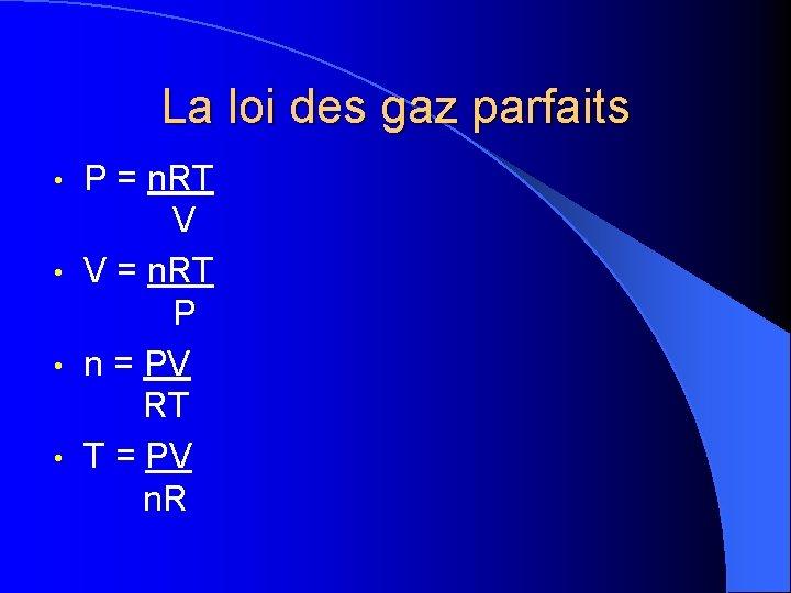 La loi des gaz parfaits P = n. RT V • V = n.