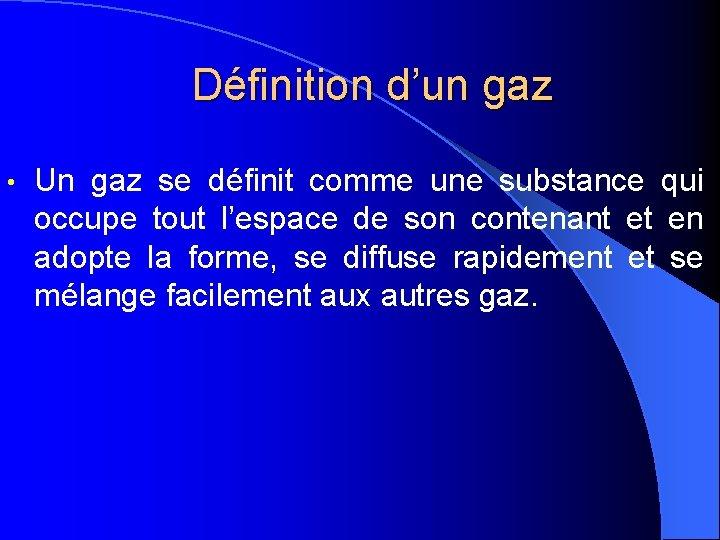 Définition d'un gaz • Un gaz se définit comme une substance qui occupe tout