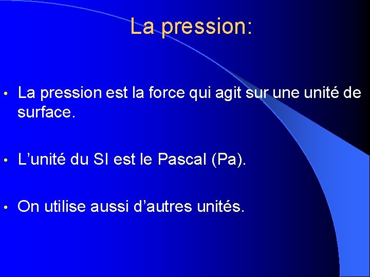 La pression: • La pression est la force qui agit sur une unité de