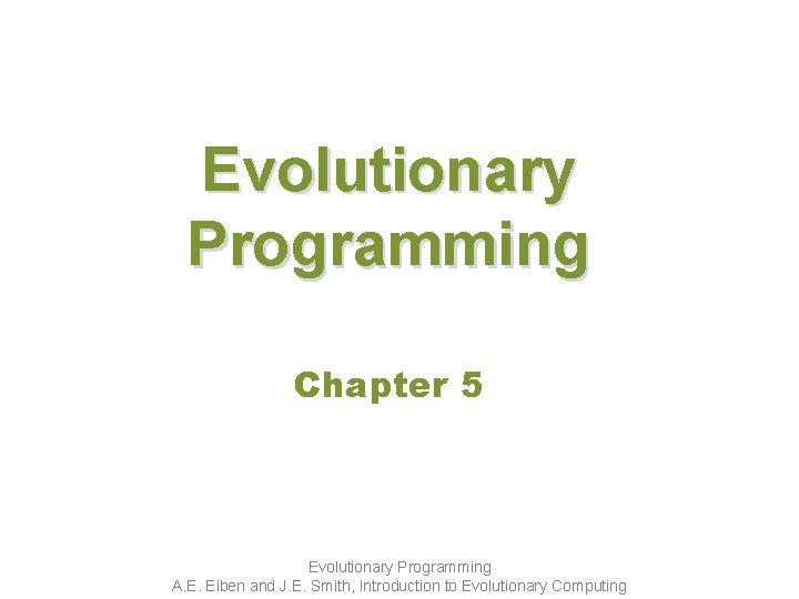 Evolutionary Programming Chapter 5 Evolutionary Programming A. E. Eiben and J. E. Smith, Introduction