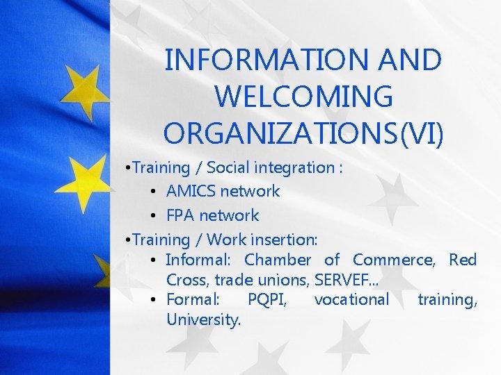 INFORMATION AND WELCOMING ORGANIZATIONS(VI) • Training / Social integration : • AMICS network •