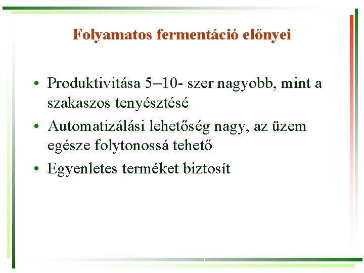 Folyamatos fermentáció előnyei • Produktivitása 5 10 - szer nagyobb, mint a szakaszos tenyésztésé
