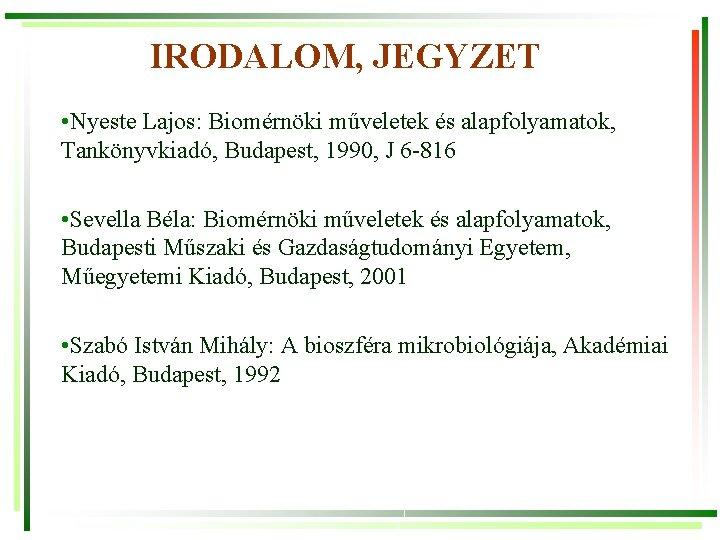 IRODALOM, JEGYZET • Nyeste Lajos: Biomérnöki műveletek és alapfolyamatok, Tankönyvkiadó, Budapest, 1990, J 6