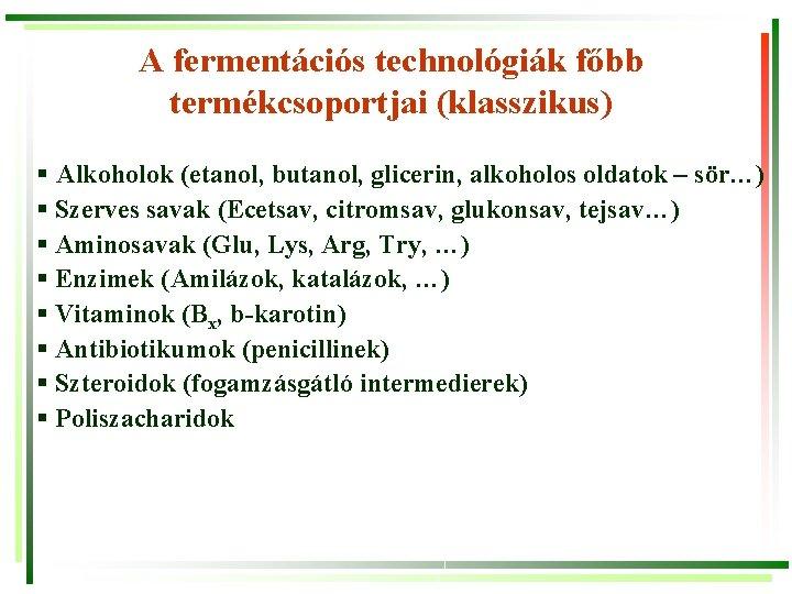 A fermentációs technológiák főbb termékcsoportjai (klasszikus) § Alkoholok (etanol, butanol, glicerin, alkoholos oldatok –